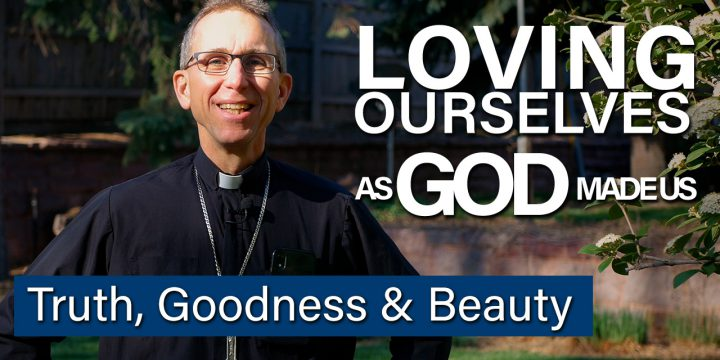 Loving Ourselves as God Made Us- Truth, Goodness and Beauty